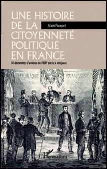 Une histoire de la citoyenneté politique en France - 30 documents d'archives du XVIIIe siècle à nos jours-Alain Pauquet