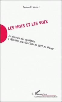 Les mots et les voix - Le discours des candidats à l'élection présidentielle de 2017 en France-Bernard Lamizet