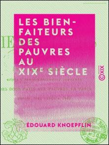 Les Bienfaiteurs des pauvres au XIXe siècle - Suivis d'une nomenclature complète des dons faits aux pauvres de Paris depuis 1804 jusqu'à 1860-Édouard Knoepflin