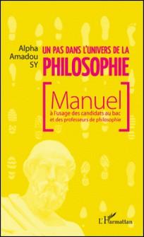 Un pas dans l'univers de la philosophie - Manuel à l'usage des candidats au bac et des professeurs de philosophie-Alpha Amadou Sy