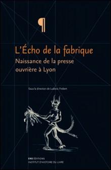 L'Echo de la fabrique - Naissance de la presse ouvrière à Lyon, 1831-1834-Ludovic Frobert