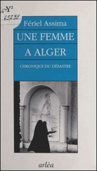 Une femme à Alger - Chronique du désastre-Fériel Assima