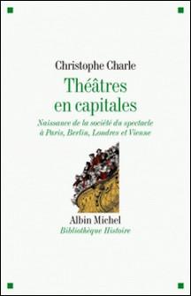 Théâtres en capitales - Naissance de la société du spectacle à Paris, Berlin, Londres et Vienne 1860-1914-Christophe Charle