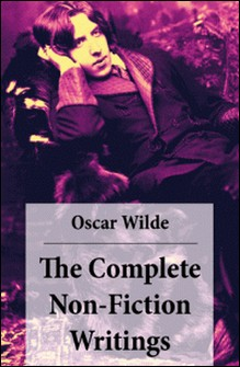 The Complete Non-Fiction Writings (Essays on Art + The Rise Of Historical Criticism + Poems in Prose + The Soul of a Man under Socialism + De Produndis and more)-Oscar Wilde