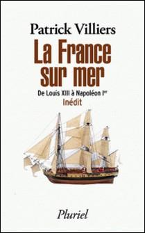 La France sur mer - De Louis XIII à Napoléon Ier - Inédit-Patrick Villiers