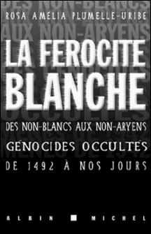 La Férocité blanche - Des non-blancs aux non-aryens, génocides occultés de 1942 à nos jours-Rosa Amelia Plumelle-Uribe