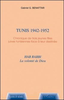 Tunis 1942-1952 - Chronique de trois jeunes filles juives tunisiennes face à leur destinée, Hab rabbi, la volonté de Dieu-Gabriel Benattar