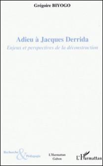Adieu à Jacques Derrida - Enjeux et perspectives de la déconstruction-Grégoire Biyogo