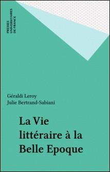 La vie littéraire à la Belle Époque-Julie Bertrand-Sabiani , Géraldi Leroy