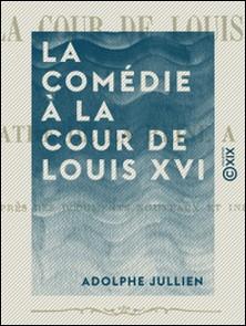 La Comédie à la cour de Louis XVI - Le théâtre de la reine à Trianon-Adolphe Jullien