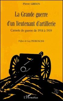 LA GRANDE GUERRE D'UN LIEUTENANT D'ARTILLERIE. Carnets de guerre de 1914 à 1919-Pierre Grison