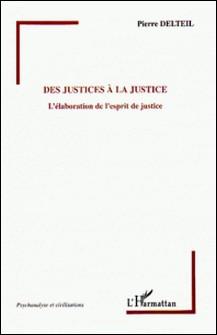 Des justices à la Justice - L'élaboration de l'esprit de justice-Pierre Delteil