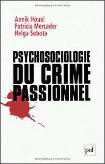 Psychosociologie du crime passionnel - A la vie, à la mort-Annik Houel , Patricia Mercader , Helga Sobota