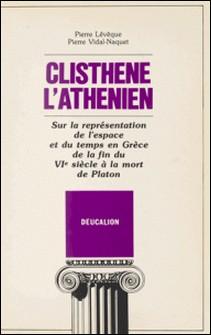 Clisthène l'Athénien : sur la représentation de l'espace et du temps en Grèce de la fin du VIe siècle à la mort de Platon-Pierre Lévêque , Pierre Vidal-Naquet