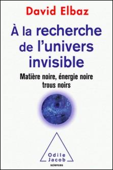 A la recherche de l'univers invisible - Matière noire, énergie noire, trous noirs-David Elbaz
