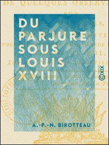 Du parjure sous Louis XVIII - Suivi de quelques observations sur les adresses-A.-P.-N. Birotteau