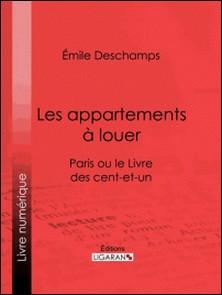 Les appartements à louer - Paris ou le Livre des cent-et-un-Emile Deschamps , Ligaran