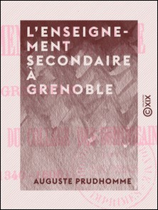 L'Enseignement secondaire à Grenoble - Avant la création du collège des Dominicains (1340-1606)-Auguste Prudhomme