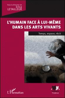 L'humain face à lui-même dans les arts vivants - Temps, espace, récit-Letailleur Erica