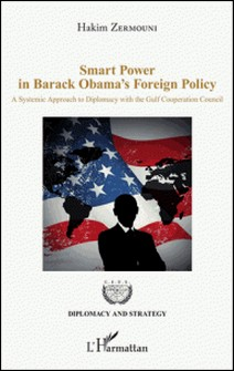 Smart Power in Barack Obama's Foreign Policy - A Systemic Approach to Diplomacy with the Gulf Cooperation Council-Hakim Zermouni