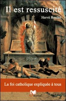 Il est ressuscité - La foi catholique expliquée à tous-Hervé Roullet