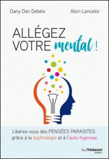 Allégez votre mental - Libérez-vous des pensées parasites grâce à la sophrologie et à l'auto-hypnose-Dany Dan Debeix , Alain Lancelot