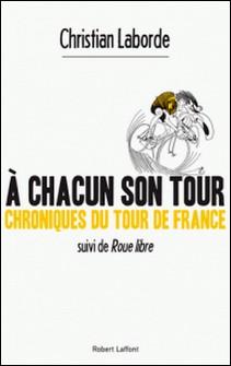 A chacun son tour, chroniques du tour de France - Suivi de Roue libre-Christian Laborde