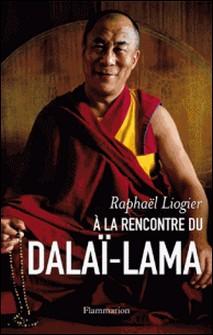 A la rencontre du dalaï-lama - Mythe, vie et pensée d'un contemporain insolite-Raphaël Liogier