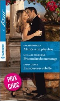 Mariée à un play-boy - Prisonnière du mensonge - L'amoureuse rebelle-Sarah Morgan , Melanie Milburne , Emma Darcy