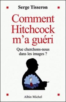 Comment Hitchcock m'a guéri - Que cherchons-nous dans les images ?-Serge Tisseron , Serge Tisseron