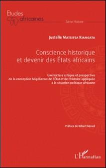 Conscience historique et devenir des Etats africains - Une lecture critique et prospective de la conception hégélienne de l'Etat et de l'histoire appliquée à la situation politique africaine-Justelle Matsitsa Kiangata