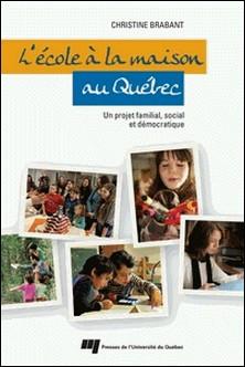 L'école à la maison au Québec - Un projet familial, social et démocratique-Christine Brabant