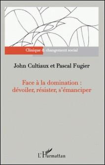 Face à la domination : dévoiler, résister, s'émanciper-John Cultiaux , Pascal Fugier