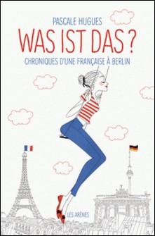 Was ist das? Chroniques d'une française à Berlin-Pascale Hugues