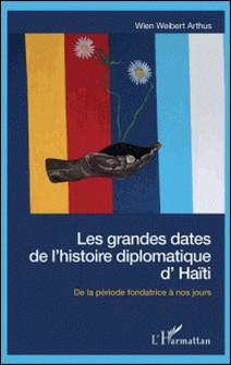 Les grandes dates de l'histoire diplomatique d'Haïti - De la période fondatrice à nos jours-Wien Weibert Arthus