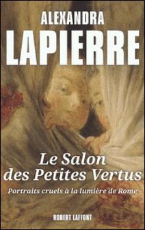 Le salon des petites vertus. Portraits cruels à la lumière de Rome-Alexandra Lapierre