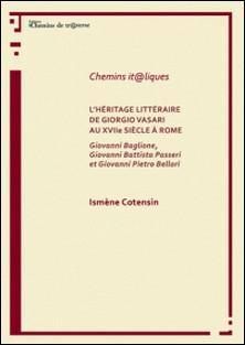 L'héritage littéraire de Giorgio Vasari au XVIIe siècle à Rome - Giovanni Baglione, Giovanni Battista Passeri et Giovanni Pietro Bellori-Ismène Cotensin