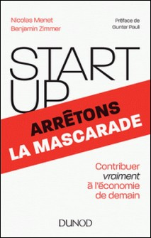 Start-up, arrêtons la mascarade - Contribuer vraiment à l'économie de demain-Nicolas Menet , Benjamin Zimmer