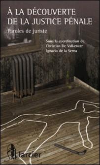 À la découverte de la justice pénale - Paroles de juriste-Christian De Valkeneer , Ignacio de la Serna