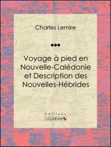 Voyage à pied en Nouvelle-Calédonie et Description des Nouvelles-Hébrides-Charles Lemire , Ligaran
