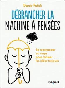Débrancher la machine à pensées - Se reconnecter au corps pour chasser les idées toxiques-Denis Faïck