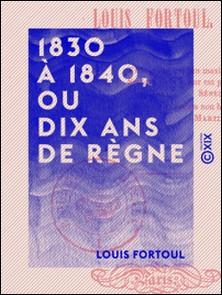 1830 à 1840, ou Dix Ans de règne-Louis Fortoul