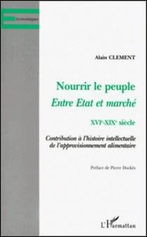 NOURRIR LE PEUPLE, ENTRE ETAT ET MARCHE XVIEME-XIXEME SIECLE. Contribution à l'histoire intellectuelle de l'approvisionnement alimentaire-Alain Clément