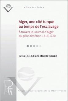 Alger, une cité turque au temps de l'esclavage à travers le Journal d'Alger du père Ximénez, 1718-1720-Leïla Ould Cadi Montebourg
