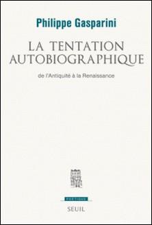 La tentation autobiographique - De l'Antiquité à la Renaissance-Philippe Gasparini