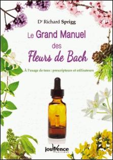 Le Grand Manuel des Fleurs de Bach - A l'usage de tous : prescripteurs et utlisateurs-Richard Sprigg