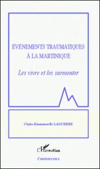 Evénements traumatiques à la Martinique - Les vivre et les surmonter-Claire-Emmanuelle Laguerre