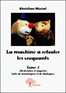 La machine à refouler les croquants Tome 2 - 30 sketches et saynètes Suite de monologues et de dialogues-Christian Moriat