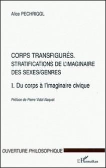 Corps transfigurés : stratifications de l'imaginaire des sexes/genres. - Tome 1, Du corps à l'imaginaire civique-Alice Pechriggl
