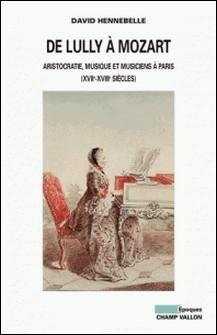 De Lully à Mozart - Aristocratie, musique et musiciens à Paris (XVIIe-XVIIIe siècles)-David Hennebelle